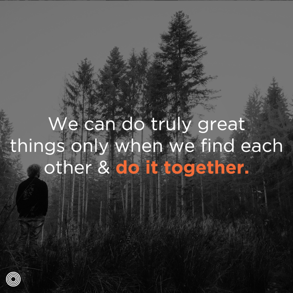 We can do truly great things only when we find each other and do it together