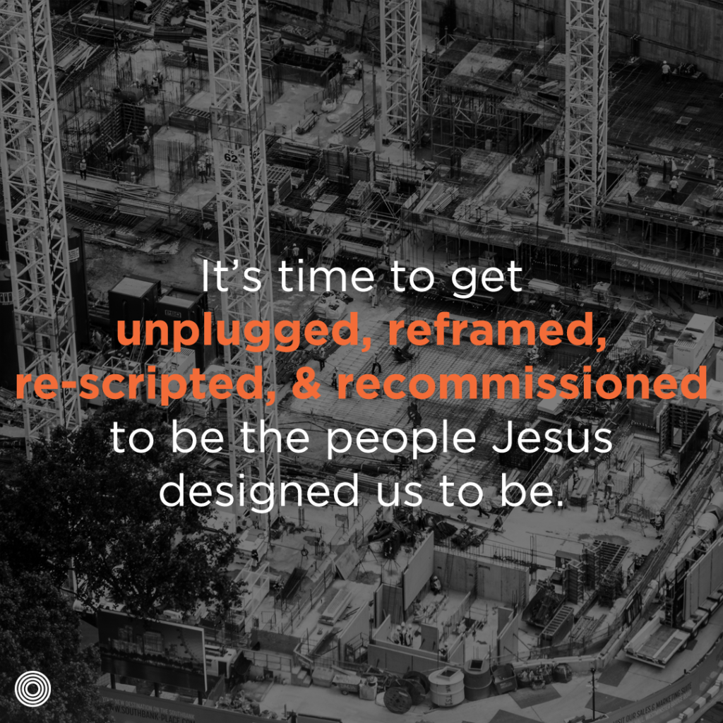it's time to get unplugged, reframed, re-scripted, and recommissioned to be the people Jesus designed us to be