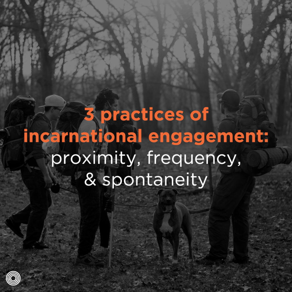 three practices of incarnational engagement- proximity, frequency, & spontaneity