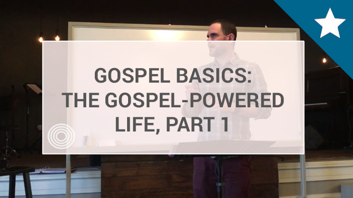 5 - The Gospel-Powered Life, Part 1