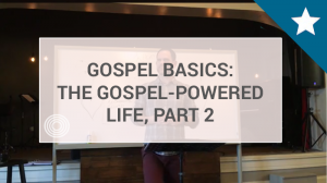 The Gospel-Powered Life Part 2