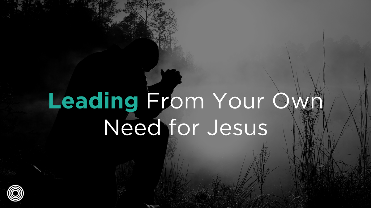 Leading From Your Own Need for Jesus
