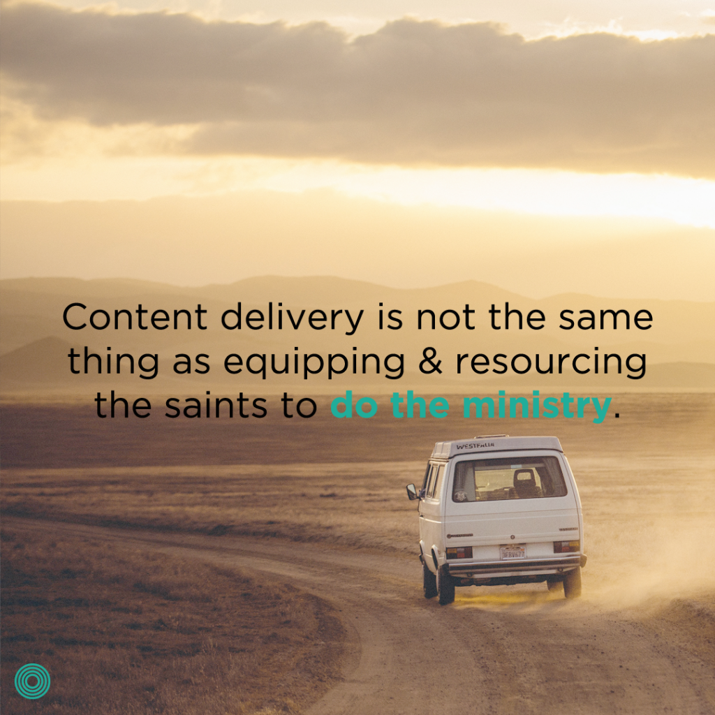 content-delivery-is-not-the-same-thing-as-equipping-and-resourcing-the-saints-to-do-the-ministry