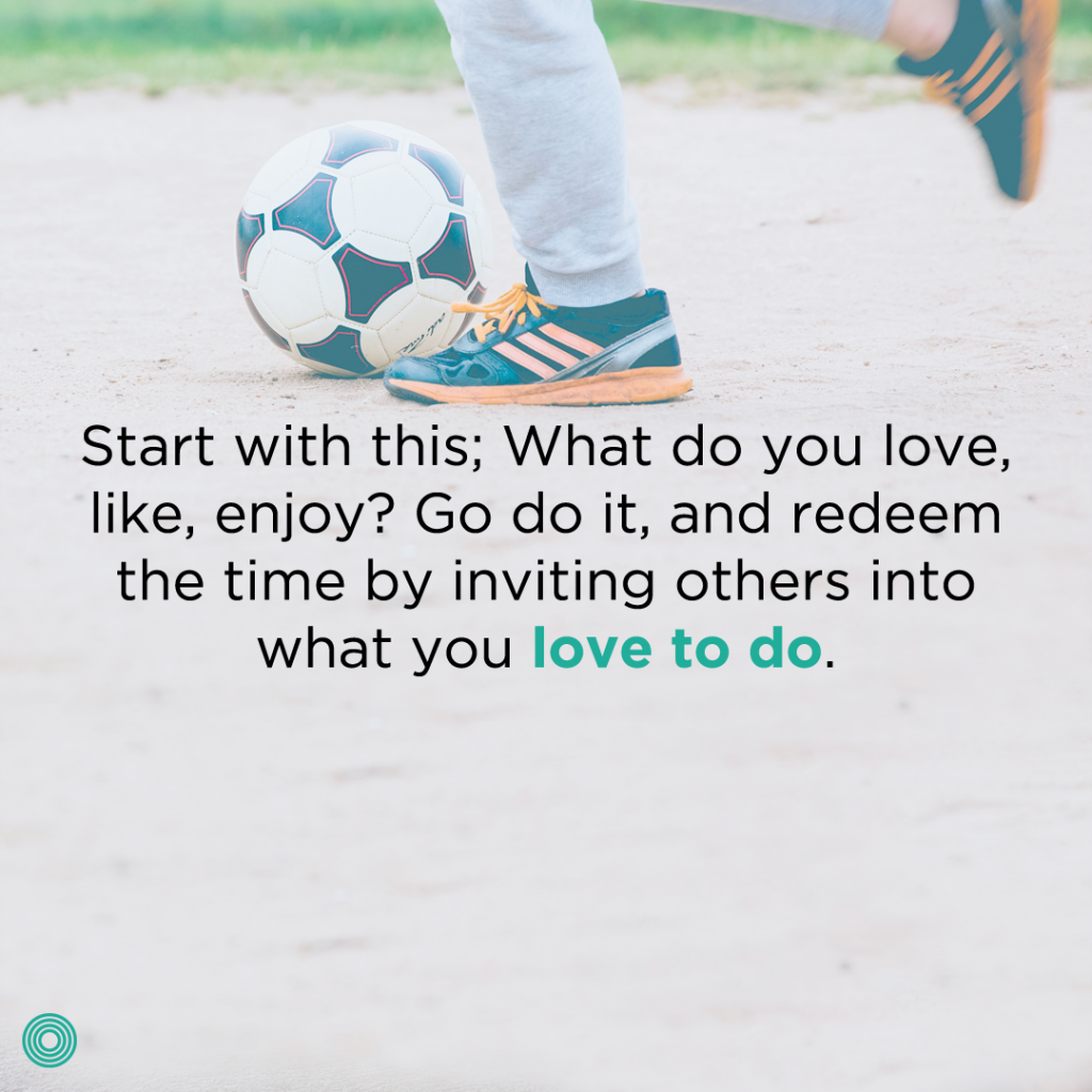 start-with-this-what-do-you-love-like-enjoy-go-do-it-and-redeem-the-time-by-inviting-others-into-what-you-love-to-do