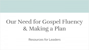 Our Need for Gospel Fluency & Making a Plan