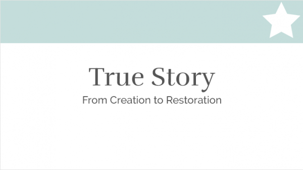 True Story - From Creation to Restoration