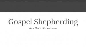 Gospel Shepherding - Ask Good Questions