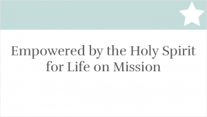 Empowered by the Holy Spirit for Life on Mission