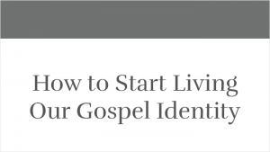 How to Start Living Our Gospel Identity