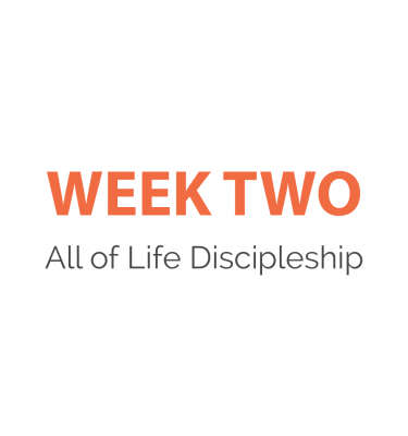 Week 2 - All of Life Discipleship