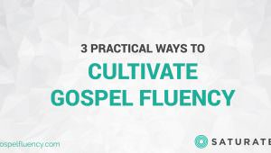 3 Practical Ways to Cultivate Gospel Fluency