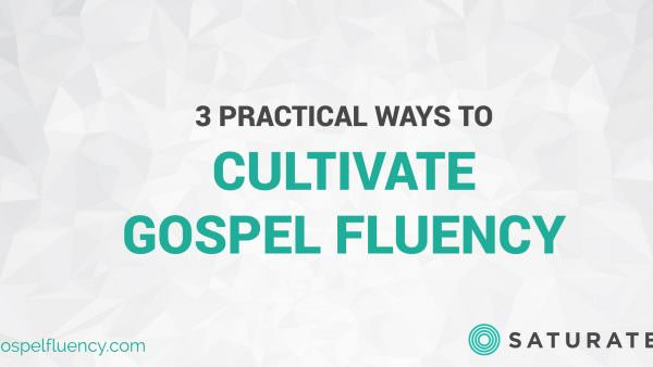 3 Practical Ways to Cultivate Gospel Fluency