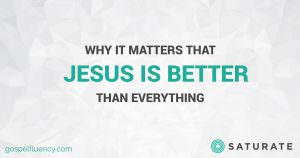 Why it Matters that Jesus is Better than Everything