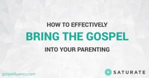 How to Effectively Bring the Gospel Into Your Parenting