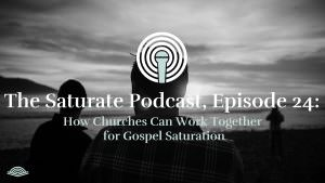 Episode 024: How Churches Can Work Together for Gospel Saturation
