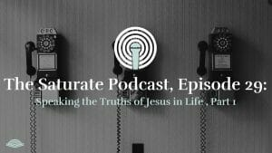 Episode 29: Speaking the Truths of Jesus in Life, Part 1