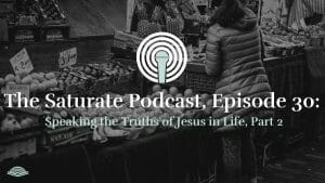 Episode 30: Speaking the Truths of Jesus in Life, Part 2