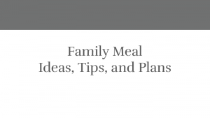 Family Meal: Ideas, Tips, and Plans